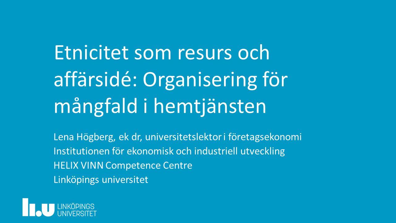 Etnicitet som resurs och affärsidé: Organisering för mångfald i hemtjänsten Lena Högberg, ek dr, universitetslektor i företagsekonomi Institutionen fö