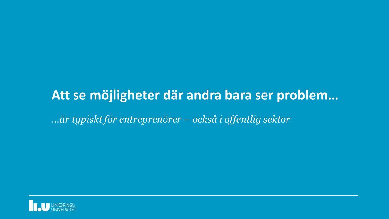 Att se möjligheter där andra bara ser problem… …är typiskt för entreprenörer – också i offentlig sektor