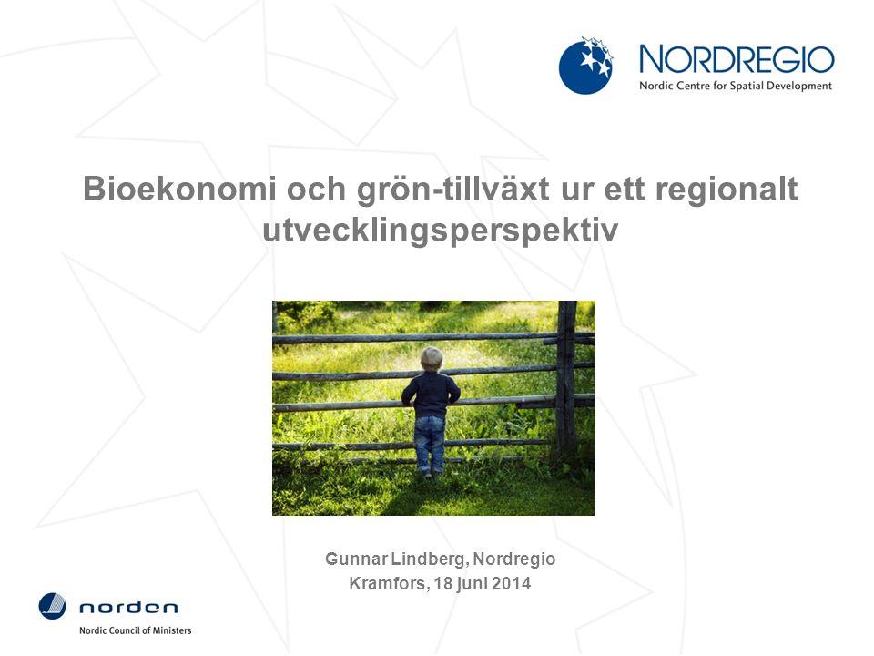 Bioekonomi och grön-tillväxt ur ett regionalt utvecklingsperspektiv Gunnar Lindberg, Nordregio Kramfors, 18 juni 2014