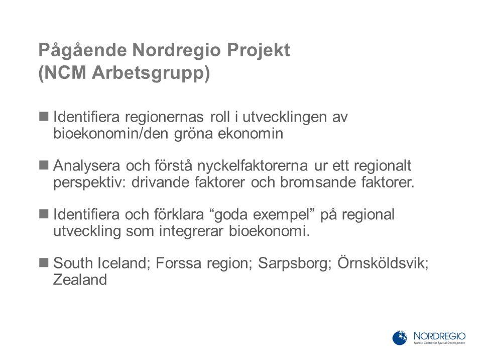 Pågående Nordregio Projekt (NCM Arbetsgrupp) Identifiera regionernas roll i utvecklingen av bioekonomin/den gröna ekonomin Analysera och förstå nyckelfaktorerna ur ett regionalt perspektiv: drivande faktorer och bromsande faktorer.