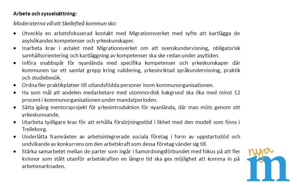 Arbete och sysselsättning: Moderaterna vill att Skellefteå kommun ska:  Utveckla en arbetsfokuserad kontakt med Migrationsverket med syfte att kartlägga de asylsökandes kompetenser och yrkeskunskaper.