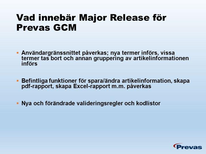 Vad innebär Major Release för Prevas GCM  Användargränssnittet påverkas; nya termer införs, vissa termer tas bort och annan gruppering av artikelinformationen införs  Befintliga funktioner för spara/ändra artikelinformation, skapa pdf-rapport, skapa Excel-rapport m.m.