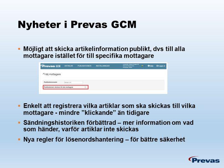 Nyheter i Prevas GCM  Möjligt att skicka artikelinformation publikt, dvs till alla mottagare istället för till specifika mottagare  Enkelt att registrera vilka artiklar som ska skickas till vilka mottagare - mindre klickande än tidigare  Sändningshistoriken förbättrad – mer information om vad som händer, varför artiklar inte skickas  Nya regler för lösenordshantering – för bättre säkerhet