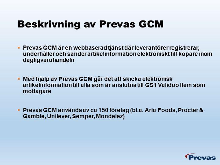 Beskrivning av Prevas GCM  Prevas GCM är en webbaserad tjänst där leverantörer registrerar, underhåller och sänder artikelinformation elektroniskt till köpare inom dagligvaruhandeln  Med hjälp av Prevas GCM går det att skicka elektronisk artikelinformation till alla som är anslutna till GS1 Validoo Item som mottagare  Prevas GCM används av ca 150 företag (bl.a.