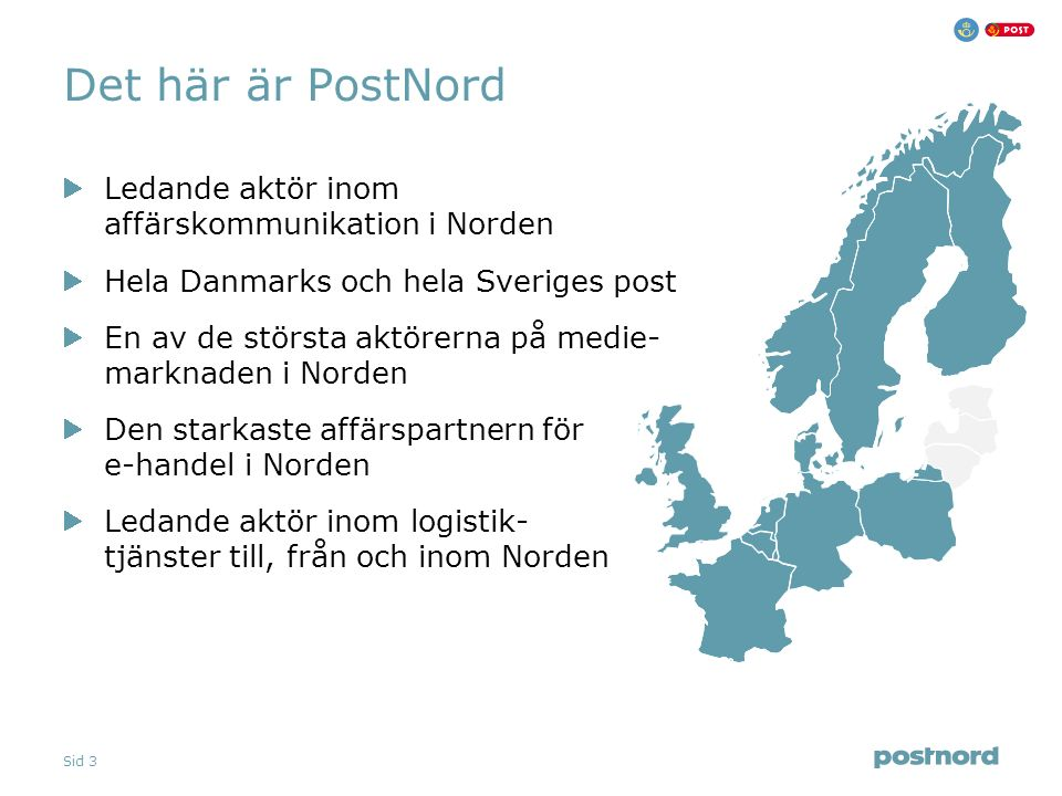 Sid 3 Det här är PostNord Ledande aktör inom affärskommunikation i Norden Hela Danmarks och hela Sveriges post En av de största aktörerna på medie- ma