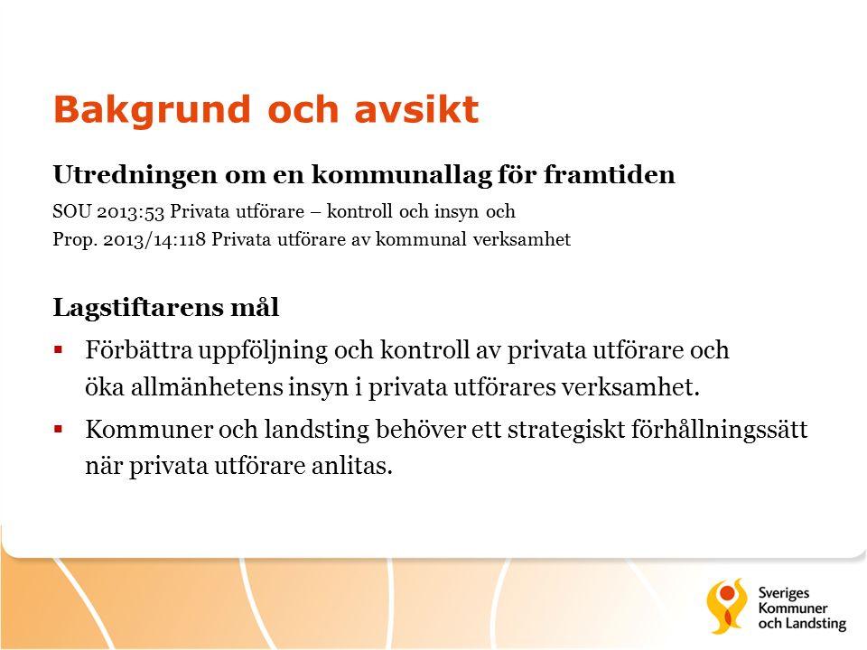 Bakgrund och avsikt Utredningen om en kommunallag för framtiden SOU 2013:53 Privata utförare – kontroll och insyn och Prop.