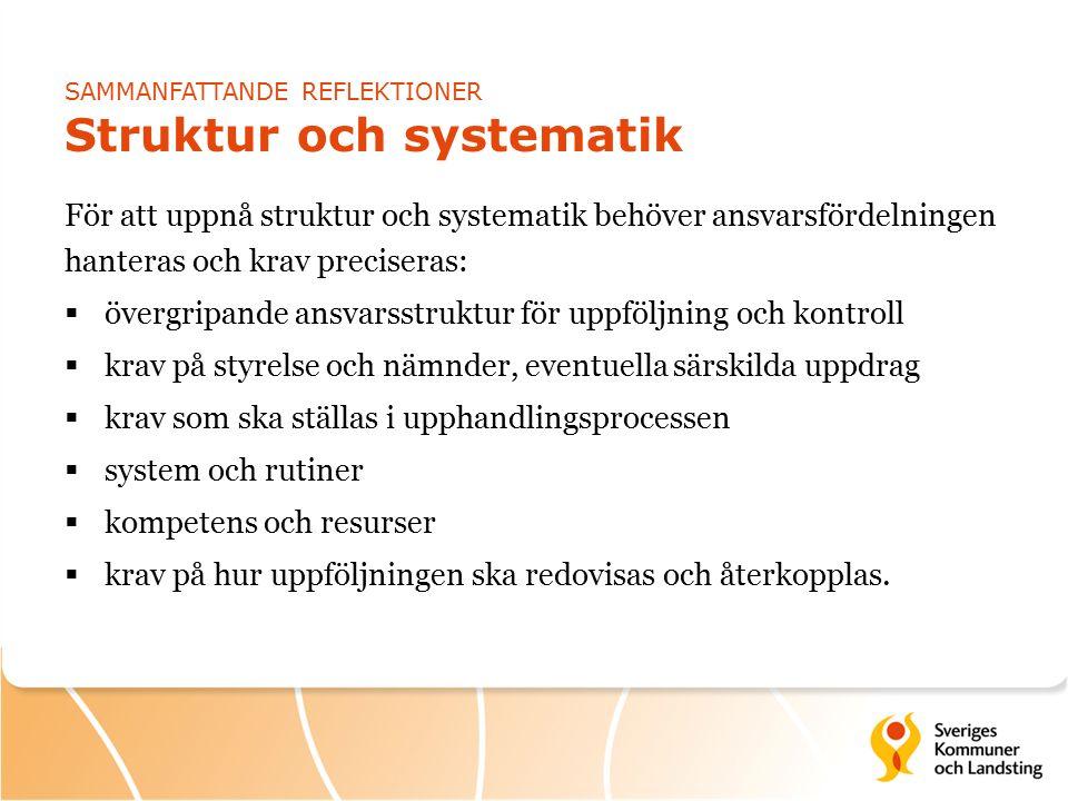 SAMMANFATTANDE REFLEKTIONER Struktur och systematik För att uppnå struktur och systematik behöver ansvarsfördelningen hanteras och krav preciseras:  övergripande ansvarsstruktur för uppföljning och kontroll  krav på styrelse och nämnder, eventuella särskilda uppdrag  krav som ska ställas i upphandlingsprocessen  system och rutiner  kompetens och resurser  krav på hur uppföljningen ska redovisas och återkopplas.