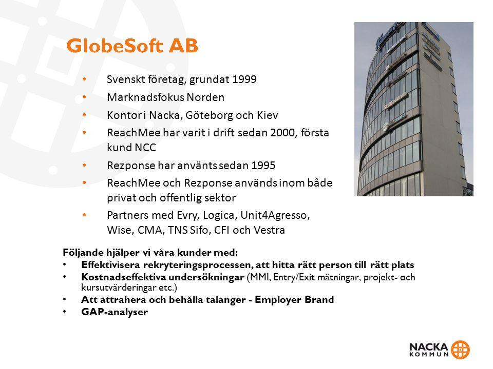 GlobeSoft AB Följande hjälper vi våra kunder med: Effektivisera rekryteringsprocessen, att hitta rätt person till rätt plats Kostnadseffektiva undersökningar (MMI, Entry/Exit mätningar, projekt- och kursutvärderingar etc.) Att attrahera och behålla talanger - Employer Brand GAP-analyser Svenskt företag, grundat 1999 Marknadsfokus Norden Kontor i Nacka, Göteborg och Kiev ReachMee har varit i drift sedan 2000, första kund NCC Rezponse har använts sedan 1995 ReachMee och Rezponse används inom både privat och offentlig sektor Partners med Evry, Logica, Unit4Agresso, Wise, CMA, TNS Sifo, CFI och Vestra