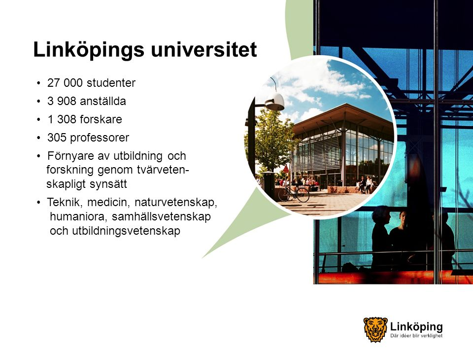 Linköpings universitet 27 000 studenter 3 908 anställda 1 308 forskare 305 professorer Förnyare av utbildning och forskning genom tvärveten- skapligt synsätt Teknik, medicin, naturvetenskap, humaniora, samhällsvetenskap och utbildningsvetenskap