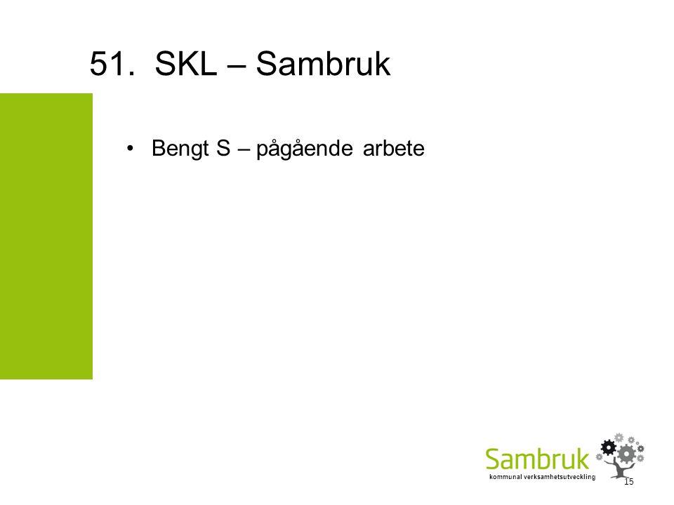 kommunal verksamhetsutveckling Bengt S – pågående arbete 51. SKL – Sambruk 15