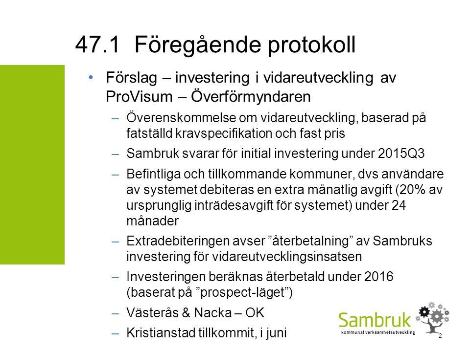 kommunal verksamhetsutveckling Förslag – investering i vidareutveckling av ProVisum – Överförmyndaren –Överenskommelse om vidareutveckling, baserad på fatställd kravspecifikation och fast pris –Sambruk svarar för initial investering under 2015Q3 –Befintliga och tillkommande kommuner, dvs användare av systemet debiteras en extra månatlig avgift (20% av ursprunglig inträdesavgift för systemet) under 24 månader –Extradebiteringen avser återbetalning av Sambruks investering för vidareutvecklingsinsatsen –Investeringen beräknas återbetald under 2016 (baserat på prospect-läget ) –Västerås & Nacka – OK –Kristianstad tillkommit, i juni 47.1 Föregående protokoll 2