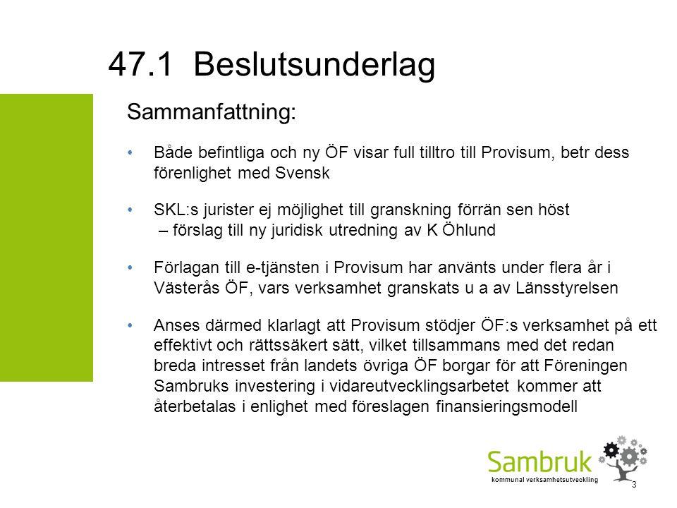 kommunal verksamhetsutveckling Sammanfattning: Både befintliga och ny ÖF visar full tilltro till Provisum, betr dess förenlighet med Svensk SKL:s jurister ej möjlighet till granskning förrän sen höst – förslag till ny juridisk utredning av K Öhlund Förlagan till e-tjänsten i Provisum har använts under flera år i Västerås ÖF, vars verksamhet granskats u a av Länsstyrelsen Anses därmed klarlagt att Provisum stödjer ÖF:s verksamhet på ett effektivt och rättssäkert sätt, vilket tillsammans med det redan breda intresset från landets övriga ÖF borgar för att Föreningen Sambruks investering i vidareutvecklingsarbetet kommer att återbetalas i enlighet med föreslagen finansieringsmodell 47.1 Beslutsunderlag 3