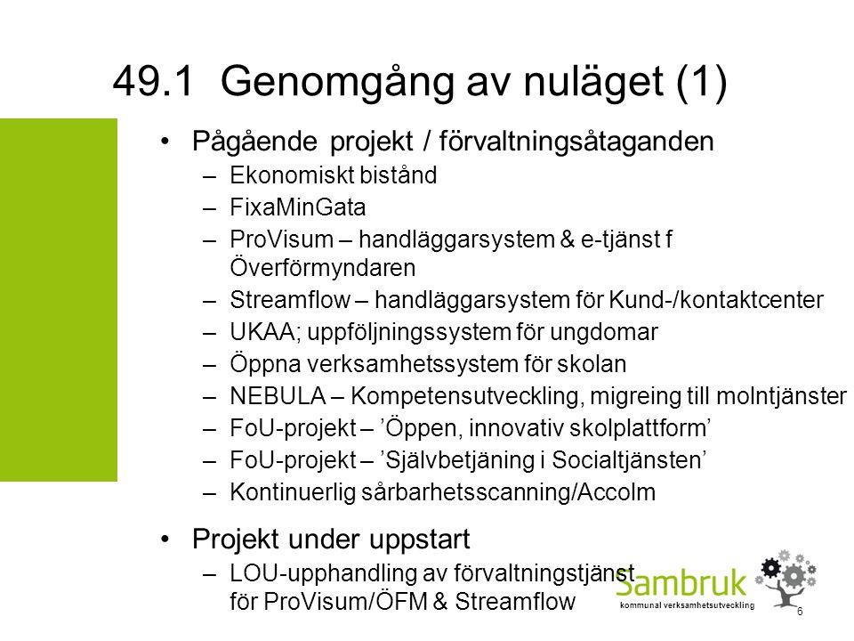 kommunal verksamhetsutveckling Pågående projekt / förvaltningsåtaganden –Ekonomiskt bistånd –FixaMinGata –ProVisum – handläggarsystem & e-tjänst f Överförmyndaren –Streamflow – handläggarsystem för Kund-/kontaktcenter –UKAA; uppföljningssystem för ungdomar –Öppna verksamhetssystem för skolan –NEBULA – Kompetensutveckling, migreing till molntjänster –FoU-projekt – 'Öppen, innovativ skolplattform' –FoU-projekt – 'Självbetjäning i Socialtjänsten' –Kontinuerlig sårbarhetsscanning/Accolm Projekt under uppstart –LOU-upphandling av förvaltningstjänst för ProVisum/ÖFM & Streamflow 49.1 Genomgång av nuläget (1) 6