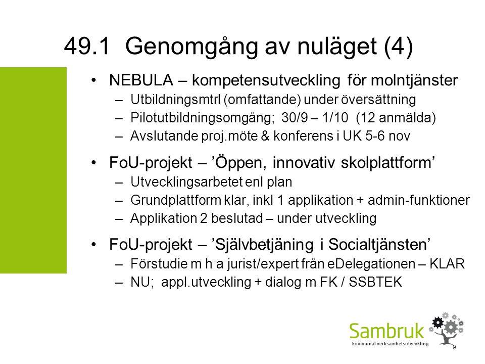 kommunal verksamhetsutveckling NEBULA – kompetensutveckling för molntjänster –Utbildningsmtrl (omfattande) under översättning –Pilotutbildningsomgång; 30/9 – 1/10 (12 anmälda) –Avslutande proj.möte & konferens i UK 5-6 nov FoU-projekt – 'Öppen, innovativ skolplattform' –Utvecklingsarbetet enl plan –Grundplattform klar, inkl 1 applikation + admin-funktioner –Applikation 2 beslutad – under utveckling FoU-projekt – 'Självbetjäning i Socialtjänsten' –Förstudie m h a jurist/expert från eDelegationen – KLAR –NU; appl.utveckling + dialog m FK / SSBTEK 49.1 Genomgång av nuläget (4) 9