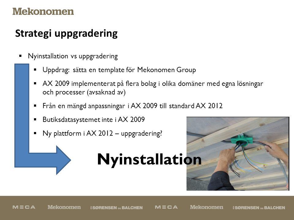 Strategi uppgradering  Nyinstallation vs uppgradering  Uppdrag: sätta en template för Mekonomen Group  AX 2009 implementerat på flera bolag i olika domäner med egna lösningar och processer (avsaknad av)  Från en mängd anpassningar i AX 2009 till standard AX 2012  Butiksdatasystemet inte i AX 2009  Ny plattform i AX 2012 – uppgradering.