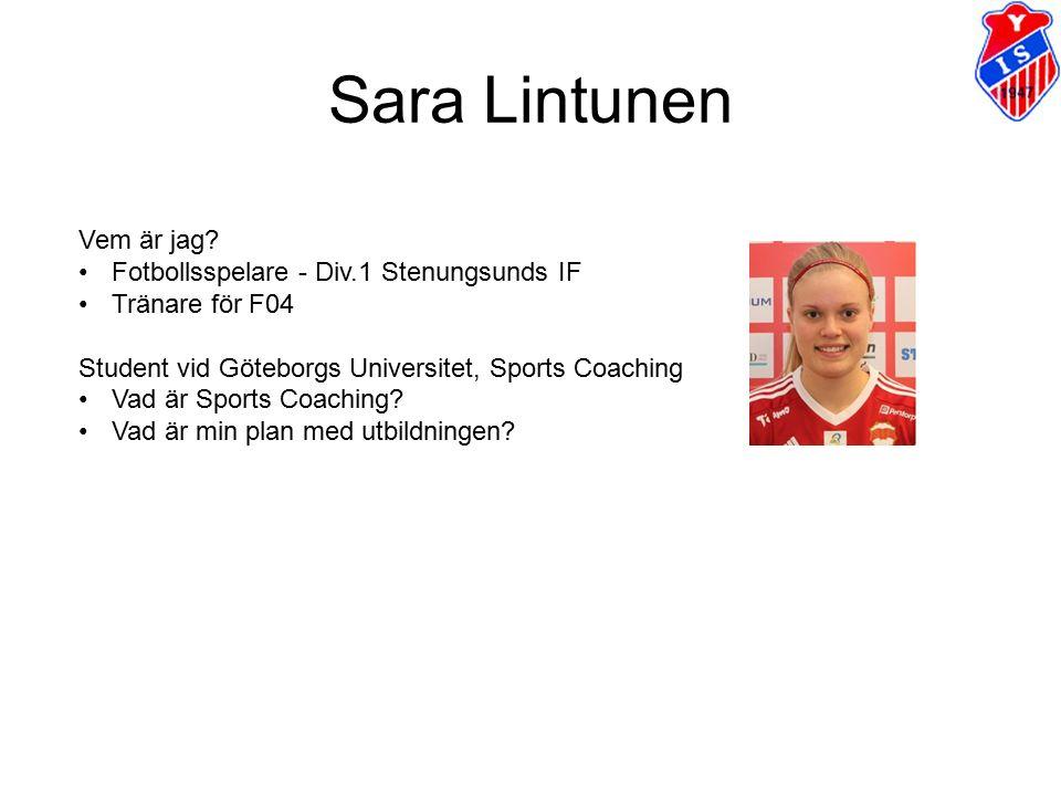 Sara Lintunen Vem är jag? Fotbollsspelare - Div.1 Stenungsunds IF Tränare för F04 Student vid Göteborgs Universitet, Sports Coaching Vad är Sports Coa