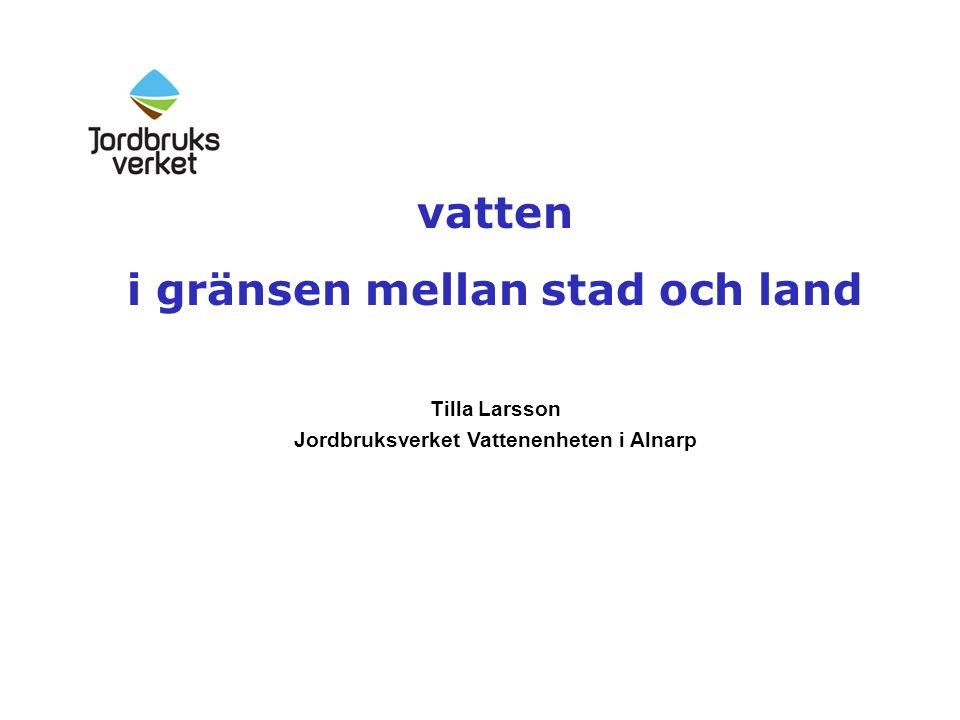vatten i gränsen mellan stad och land Tilla Larsson Jordbruksverket Vattenenheten i Alnarp