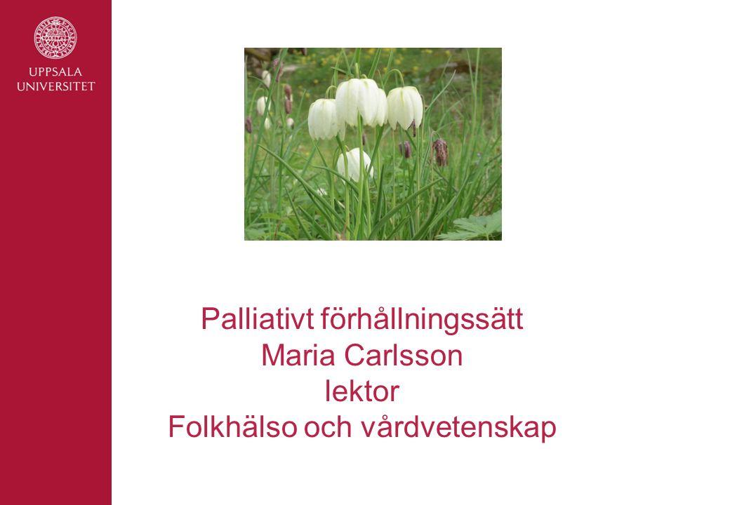 Palliativt förhållningssätt Maria Carlsson lektor Folkhälso och vårdvetenskap
