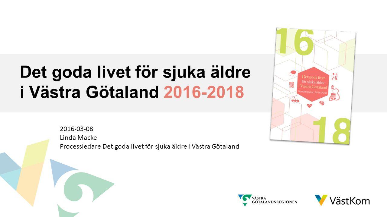 Det goda livet för sjuka äldre i Västra Götaland 2016-2018 2016-03-08 Linda Macke Processledare Det goda livet för sjuka äldre i Västra Götaland