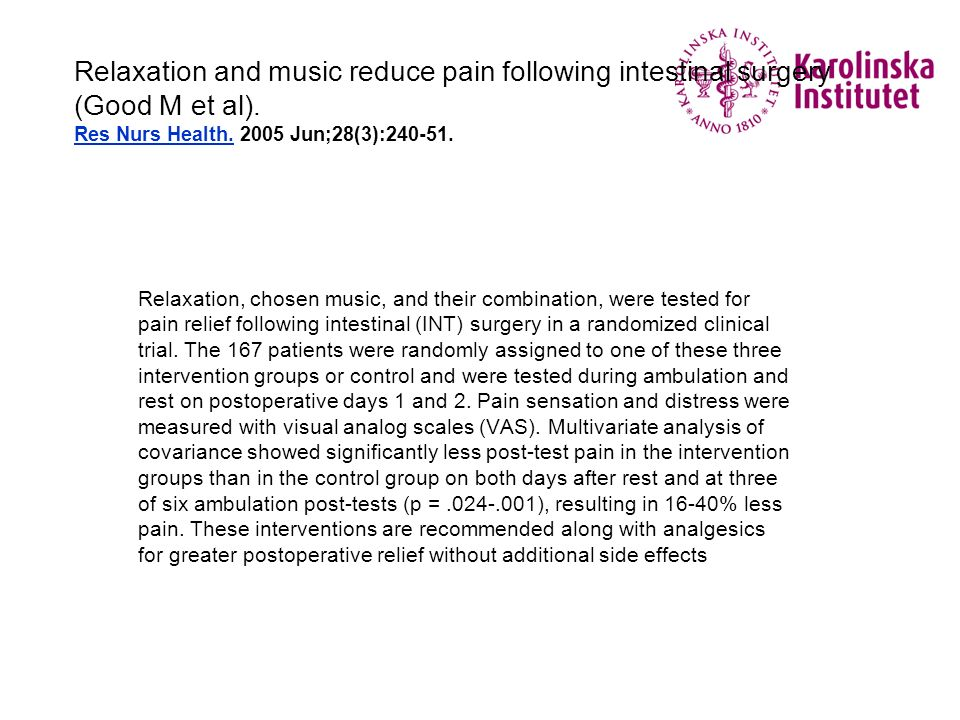 Relaxation and music reduce pain following intestinal surgery (Good M et al). Res Nurs Health. 2005 Jun;28(3):240-51. Relaxation, chosen music, and th