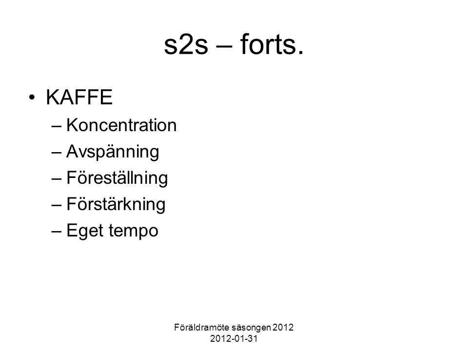 Föräldramöte säsongen 2012 2012-01-31 s2s – forts. KAFFE –Koncentration –Avspänning –Föreställning –Förstärkning –Eget tempo