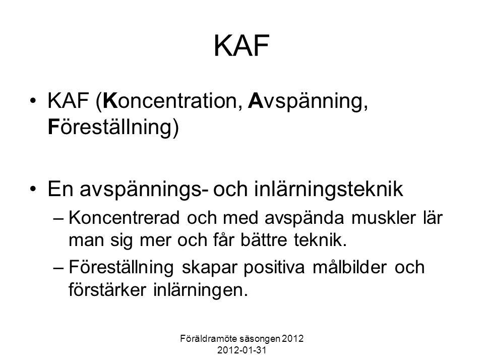 Föräldramöte säsongen 2012 2012-01-31 KAF KAF (Koncentration, Avspänning, Föreställning) En avspännings- och inlärningsteknik –Koncentrerad och med avspända muskler lär man sig mer och får bättre teknik.