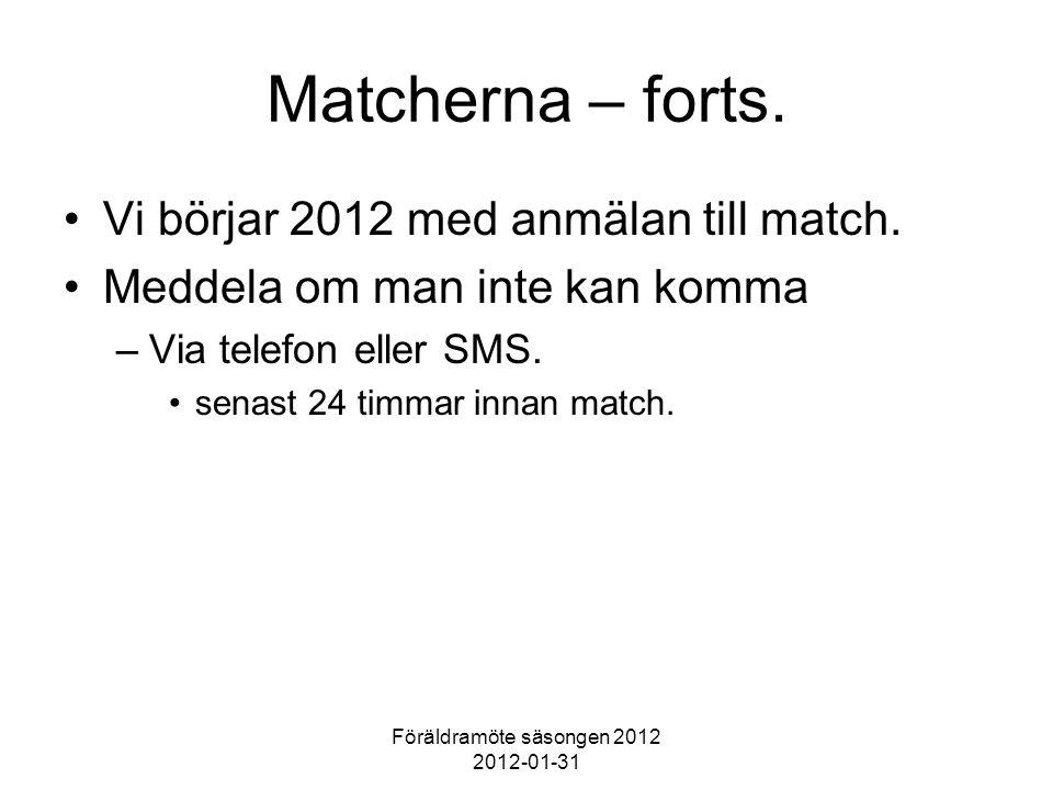 Föräldramöte säsongen 2012 2012-01-31 Matcherna – forts. Vi börjar 2012 med anmälan till match. Meddela om man inte kan komma –Via telefon eller SMS.