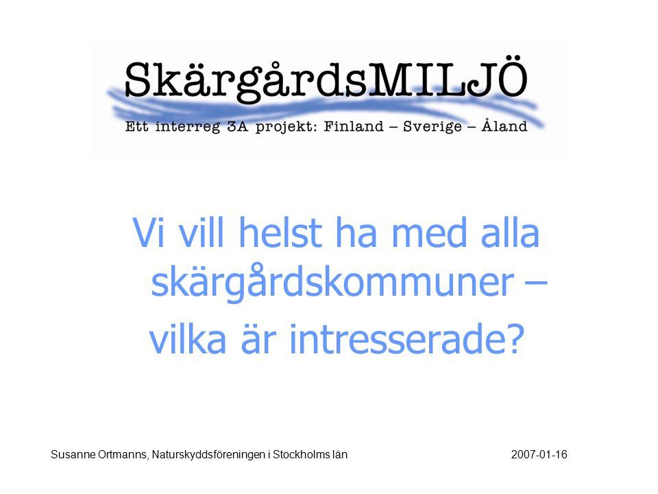 Vi vill helst ha med alla skärgårdskommuner – vilka är intresserade? Susanne Ortmanns, Naturskyddsföreningen i Stockholms län2007-01-16