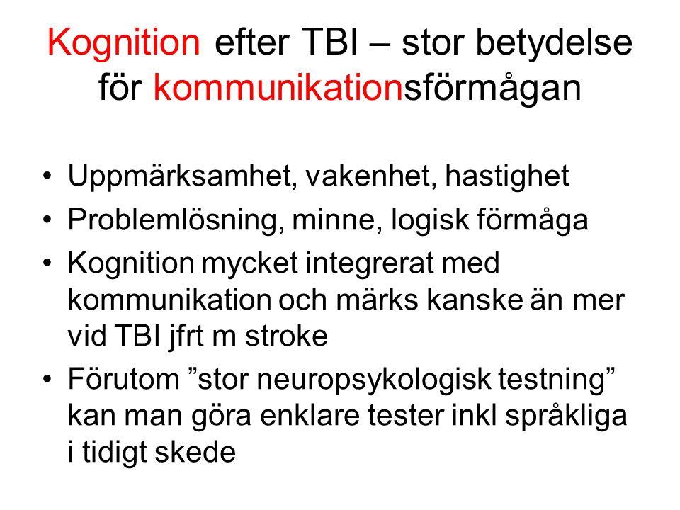 Kognition efter TBI – stor betydelse för kommunikationsförmågan Uppmärksamhet, vakenhet, hastighet Problemlösning, minne, logisk förmåga Kognition mycket integrerat med kommunikation och märks kanske än mer vid TBI jfrt m stroke Förutom stor neuropsykologisk testning kan man göra enklare tester inkl språkliga i tidigt skede