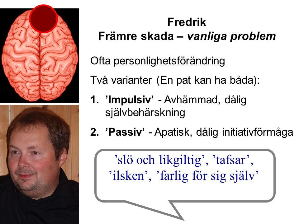 Fredrik Främre skada – vanliga problem Ofta personlighetsförändring Två varianter (En pat kan ha båda): 1.'Impulsiv' - Avhämmad, dålig självbehärskning 2.'Passiv' - Apatisk, dålig initiativförmåga 'slö och likgiltig', 'tafsar', 'ilsken', 'farlig för sig själv'