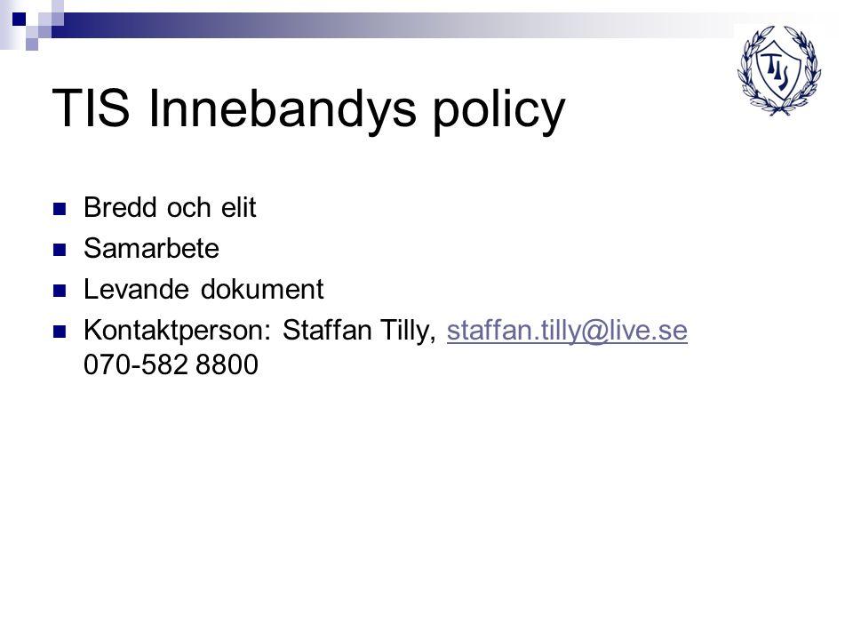 TIS Innebandys policy Bredd och elit Samarbete Levande dokument Kontaktperson: Staffan Tilly, staffan.tilly@live.se 070-582 8800staffan.tilly@live.se