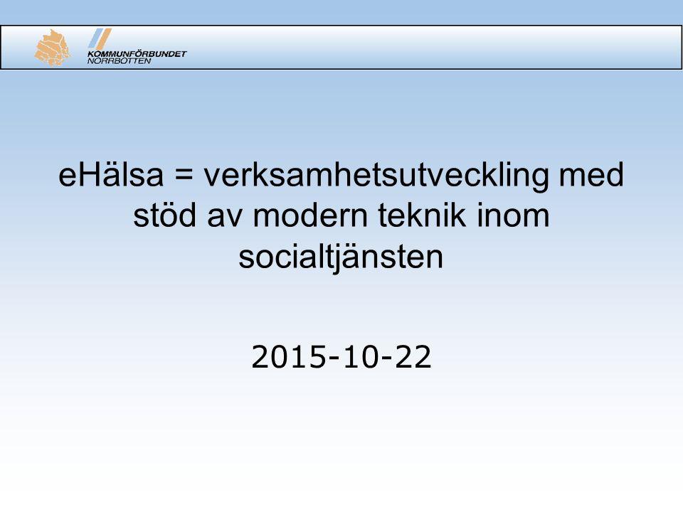 eHälsa = verksamhetsutveckling med stöd av modern teknik inom socialtjänsten 2015-10-22