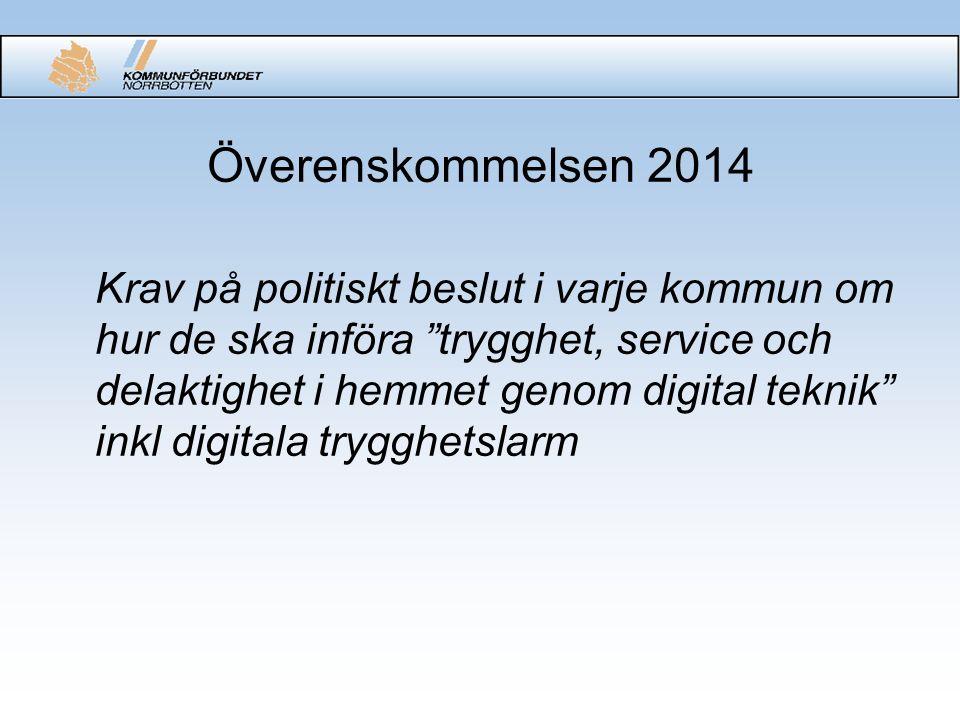 Överenskommelsen 2014 Krav på politiskt beslut i varje kommun om hur de ska införa trygghet, service och delaktighet i hemmet genom digital teknik inkl digitala trygghetslarm