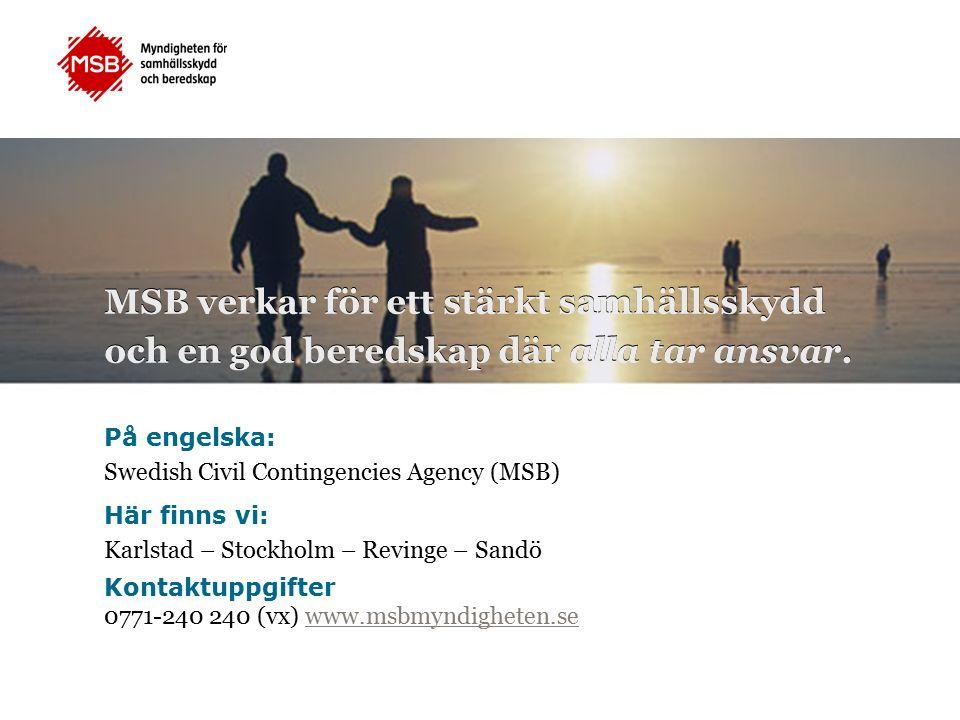 På engelska: Swedish Civil Contingencies Agency (MSB) Här finns vi: Karlstad – Stockholm – Revinge – Sandö Kontaktuppgifter 0771-240 240 (vx) www.msbmyndigheten.sewww.msbmyndigheten.se MSB verkar för ett stärkt samhällsskydd och en god beredskap där alla tar ansvar.