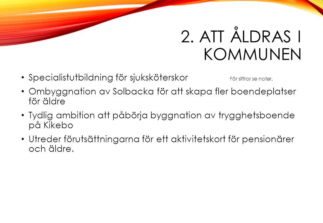 2. ATT ÅLDRAS I KOMMUNEN Specialistutbildning för sjuksköterskor För siffror se noter. Ombyggnation av Solbacka för att skapa fler boendeplatser för ä