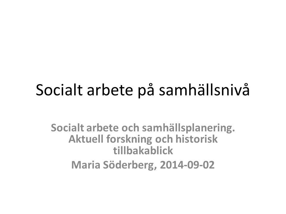 Socialt arbete på samhällsnivå Socialt arbete och samhällsplanering. Aktuell forskning och historisk tillbakablick Maria Söderberg, 2014-09-02