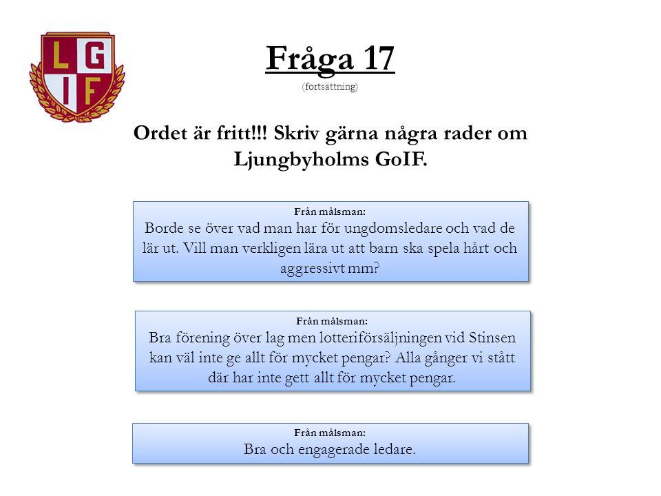 Fråga 17 (fortsättning) Ordet är fritt!!! Skriv gärna några rader om Ljungbyholms GoIF. Från målsman: Borde se över vad man har för ungdomsledare och