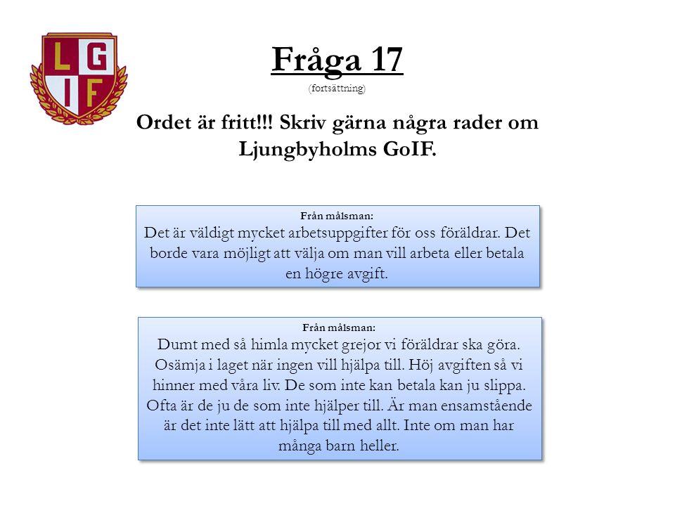 Fråga 17 (fortsättning) Ordet är fritt!!! Skriv gärna några rader om Ljungbyholms GoIF. Från målsman: Det är väldigt mycket arbetsuppgifter för oss fö