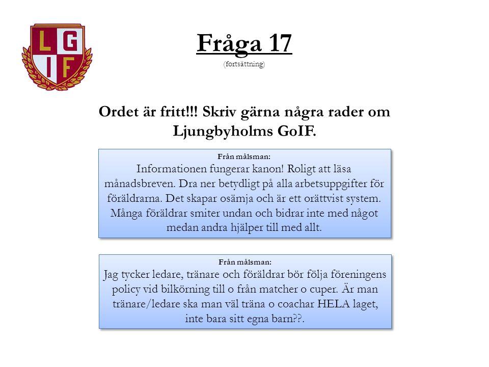 Fråga 17 (fortsättning) Ordet är fritt!!! Skriv gärna några rader om Ljungbyholms GoIF. Från målsman: Informationen fungerar kanon! Roligt att läsa må