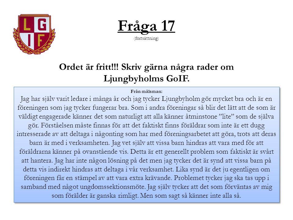 Fråga 17 (fortsättning) Ordet är fritt!!! Skriv gärna några rader om Ljungbyholms GoIF. Från målsman: Jag har själv varit ledare i många år och jag ty