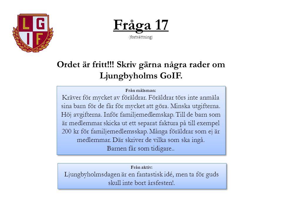 Fråga 17 (fortsättning) Ordet är fritt!!! Skriv gärna några rader om Ljungbyholms GoIF. Från målsman: Kräver för mycket av föräldrar. Föräldrar törs i