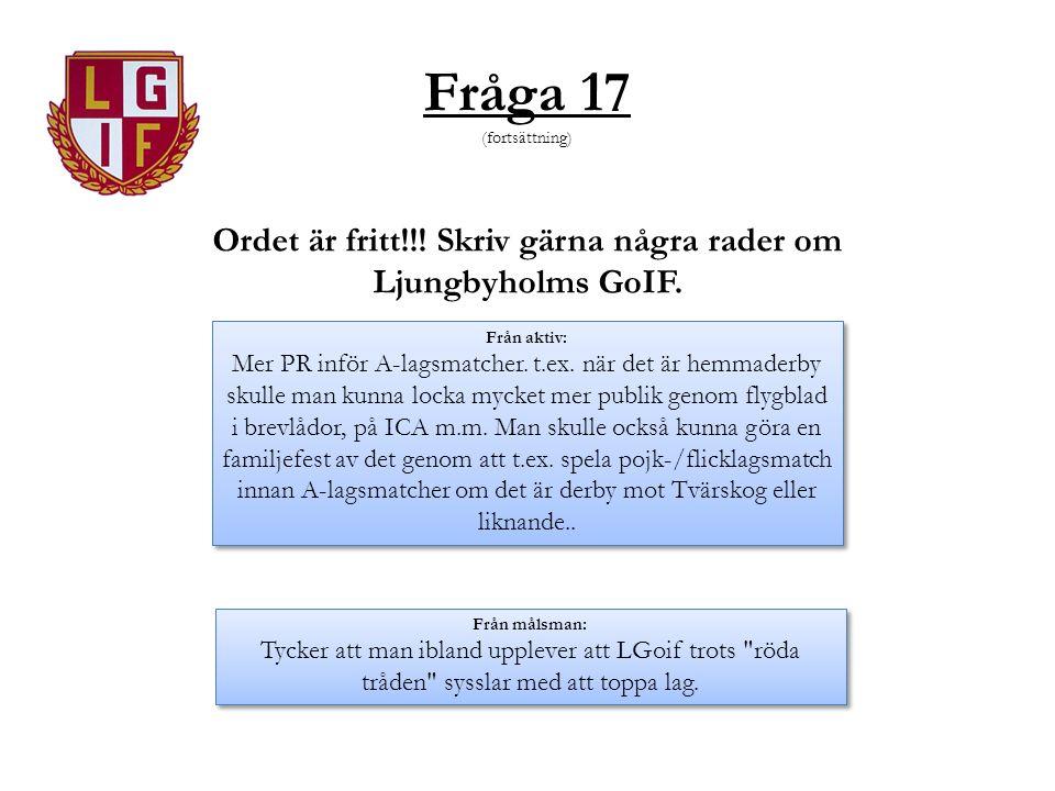 Fråga 17 (fortsättning) Ordet är fritt!!! Skriv gärna några rader om Ljungbyholms GoIF. Från aktiv: Mer PR inför A-lagsmatcher. t.ex. när det är hemma