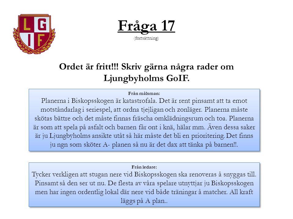 Fråga 17 (fortsättning) Ordet är fritt!!! Skriv gärna några rader om Ljungbyholms GoIF. Från målsman: Planerna i Biskopsskogen är katastrofala. Det är