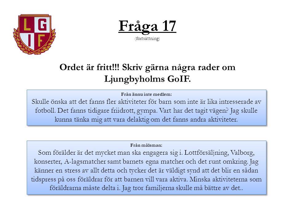 Fråga 17 (fortsättning) Ordet är fritt!!! Skriv gärna några rader om Ljungbyholms GoIF. Från ännu inte medlem: Skulle önska att det fanns fler aktivit