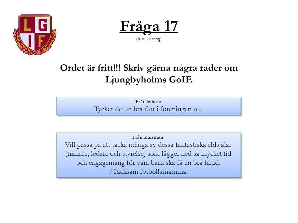 Fråga 17 (fortsättning) Ordet är fritt!!! Skriv gärna några rader om Ljungbyholms GoIF. Från ledare: Tycker det är bra fart i föreningen nu. Från leda