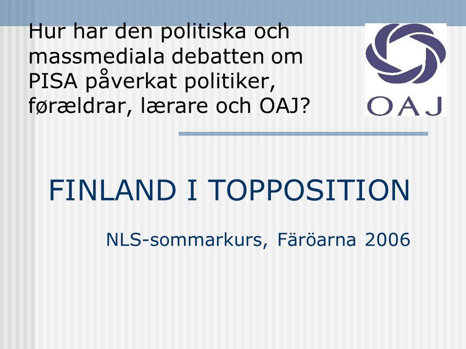 FINLAND I TOPPOSITION NLS-sommarkurs, Färöarna 2006 Hur har den politiska och massmediala debatten om PISA påverkat politiker, førældrar, lærare och OAJ?