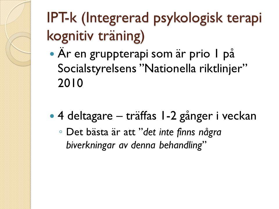 IPT-k (Integrerad psykologisk terapi kognitiv träning) Är en gruppterapi som är prio 1 på Socialstyrelsens Nationella riktlinjer 2010 4 deltagare – träffas 1-2 gånger i veckan ◦ Det bästa är att det inte finns några biverkningar av denna behandling