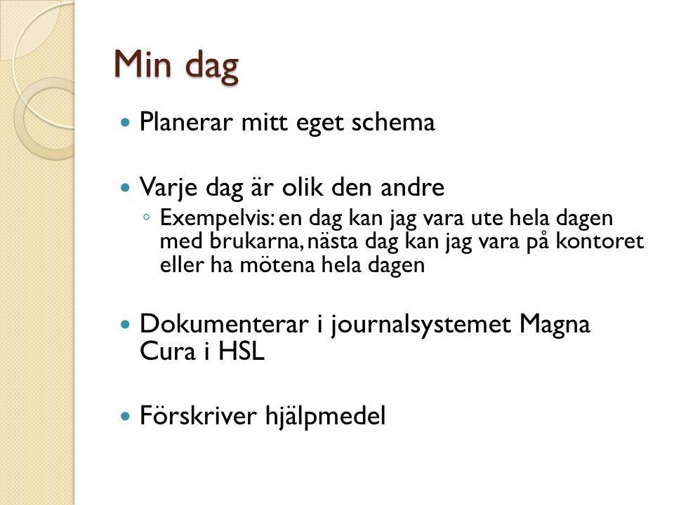 Min dag Planerar mitt eget schema Varje dag är olik den andre ◦ Exempelvis: en dag kan jag vara ute hela dagen med brukarna, nästa dag kan jag vara på kontoret eller ha mötena hela dagen Dokumenterar i journalsystemet Magna Cura i HSL Förskriver hjälpmedel
