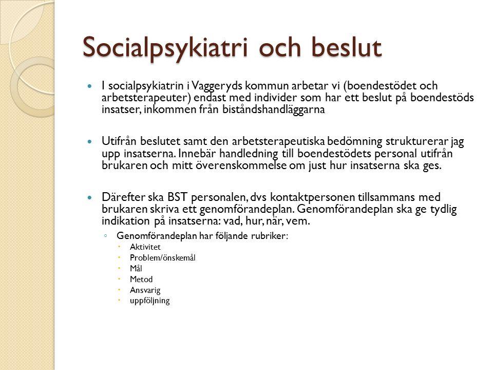 Socialpsykiatri och beslut I socialpsykiatrin i Vaggeryds kommun arbetar vi (boendestödet och arbetsterapeuter) endast med individer som har ett beslut på boendestöds insatser, inkommen från biståndshandläggarna Utifrån beslutet samt den arbetsterapeutiska bedömning strukturerar jag upp insatserna.