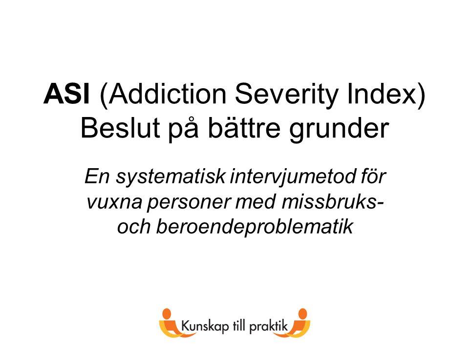 ASI (Addiction Severity Index) Beslut på bättre grunder En systematisk intervjumetod för vuxna personer med missbruks- och beroendeproblematik